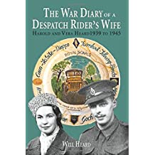 The war diary of a despatch rider's wife: Harold and Vera Heard 1939 to 1945
