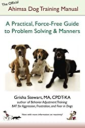 The Official Ahimsa Dog Training Manual: A Practical, Force-Free Guide to Problem Solving and Manners by Grisha Stewart (2012-07-02)