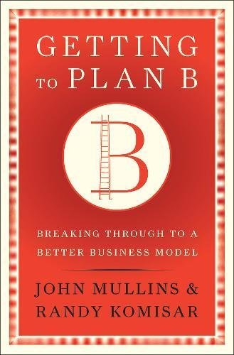 Getting to Plan B: Breaking Through to a Better Business Model by John Mullins (2009-09-01)