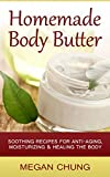 Homemade Body Butters: Soothing Recipes For Anti-Aging, Moisturizing & Healing The Body! (Simple Homemade Recipes)
