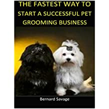 The Fastest Way to Start a Successful Pet Grooming Business!: Learn the most effective way too easily and quickly start a Pet Grooming Business in the next 7 days!