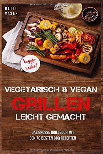 Vegetarisch und vegan Grillen leicht gemacht: Das große Grillbuch mit den 70 besten BBQ Rezepten. Veggie Rocks! - Große Grillen