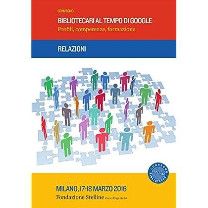 Bibliotecari Al Tempo Di Google. Profili, Competenze, Formazione. Relazioni Convegno Stelline (Milano, 17-18 Marzo 2016)
