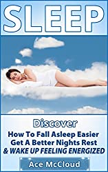 Sleep: Discover How To Fall Asleep Easier, Get A Better Nights Rest & Wake Up Feeling Energized (Healthy Sleeping Habits, Sleeping Disorders, Sleep Smarter, ... Better, Sleep Help, Healing with Sleep)