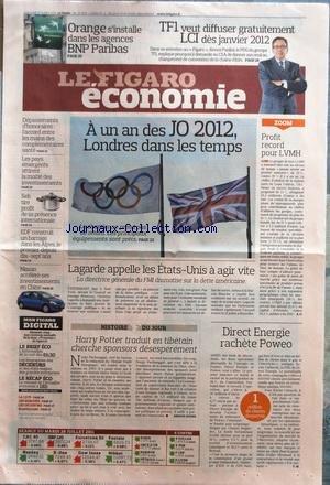 FIGARO ECONOMIE (LE) [No 20834] du 27/07/2011 - A UN AN DES J.O. 2012 - LONDRES DANS LE TEMPS - PROFIT RECORD POUR LVMH - LAGARDE APPELLE LES ETATS-UNIS A AGIR VITE - DIRECT ENERGIE RACHETE POWEO - HARRY POTTER TRADUIT EN TIBETAIN - TF1 VEUT DIFFUSER GRATUITEMENT LCI DES JANVIER 2012 - ORANGE S'INTALLE DANS LES AGENCES BNP PARIBAS - NISSAN ACCELERE SES INVESTISSEMENTS EN CHINE - EDF CONSTRUIT UN BARRAGE DANS LES ALPES - SEBB TIRE PROFIT DE SA PRESENCE INTERNATIONALE - LES PAYS EMERGENTS ATTIREN