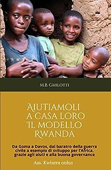 Aiutiamoli a casa loro. Il modello Rwanda: Da Goma a Davos,  dal baratro della guerra civile  a esempio di sviluppo per l'Africa,  grazie agli aiuti e alla buona governance di [Ghilotti, M. B.]