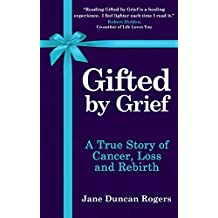 Gifted By Grief: A True Story of Cancer, Loss and Rebirth