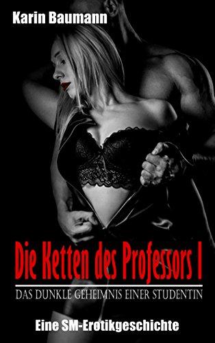 Die Ketten des Professors I: Das dunkle Geheimnis einer Studentin: Eine SM-Erotikgeschichte von [Baumann, Karin]