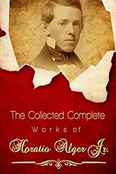 The Collected Complete Works of Horatio Alger Jr (Huge Collection Including Five Hundred Dollars, Young Captain Jack, Bound to Rise, Brave and Bold, Andy Grant's Pluck, Frank's Campaign, And More) by [Alger Jr, Horatio]
