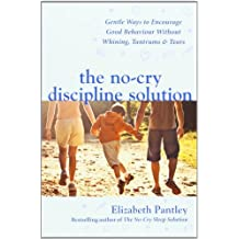 The No-Cry Discipline Solution. Gentle Ways to Encourage Good Behaviour without Whining, Tantrums and Tears (UK Ed): Gentle ways to promote good behaviour and stop the whining, tantrums and tears by Elizabeth Pantley (2007-07-01)