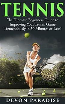 Descargar gratis Tennis: The Ultimate Guide to Mastering Tennis for Life! (tennis, tennis tips, tennis for beginners, how to play tennis, tennis game) PDF