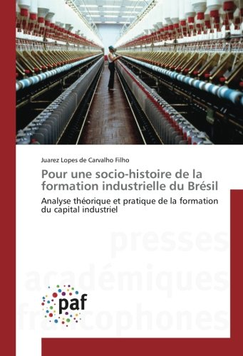 Pour une socio-histoire de la formation industrielle du Bresil: Analyse theorique et pratique de la formation du capital industriel par Juarez Lopes de Carvalho Filho