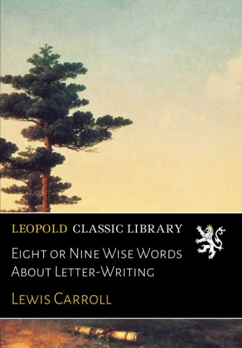 Eight or Nine Wise Words About Letter-Writing por Lewis Carroll