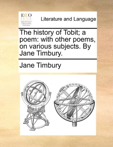 The history of Tobit; a poem: with other poems, on various subjects. By Jane Timbury.