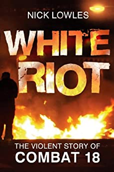 White Riot: The Violent Story of Combat 18 by [Lowles, Nick]