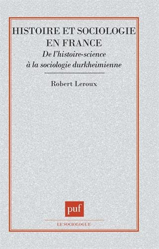 Histoire et sociologie en France : De l'histoire-science à la sociologie durkheimienne par Robert Leroux