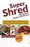 Super Shred Diet Recipes Ready In 30 Minutes - 74 Mouthwatering Main Courses, Stews & Smoothie Recipes Inside! by Sharon Stewart (2014-07-10)