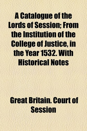 A Catalogue of the Lords of Session; From the Institution of the College of Justice, in the Year 1532. With Historical Notes