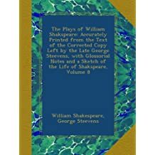 The Plays of William Shakspeare: Accurately Printed from the Text of the Corrected Copy Left by the Late George Steevens, with Glossorial Notes and a Sketch of the Life of Shakspeare, Volume 8
