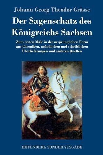 Der Sagenschatz des Königreichs Sachsen: Zum ersten Male in der ursprünglichen Form aus Chroniken, mündlichen und schriftlichen Überlieferungen und anderen Quellen