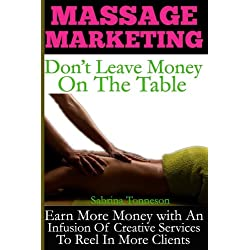 Massage Marketing - Don't Leave Money On The Table: Earn More Money With A Infusion Of Creative Services To Reel In More Clients