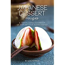 Japanese Dessert Recipes: A Tantalizing Cookbook of Scrumptious Asian Dishes! (English Edition)
