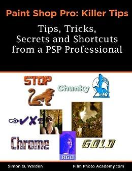PaintShop Pro Killer Tips: Tips, Tricks, Secrets & Shortcuts (FilmPhotoAcademy.com:  Corel Paint Shop Pro Photo Series Book 1) by [Walden, Simon]