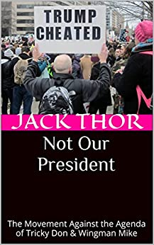 Not Our President: The Movement against the Agenda of Tricky Don & Wingman Mike by [Thor, Jack]