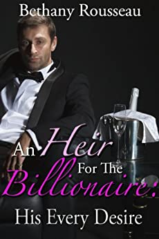 An Heir For The Billionaire: His Every Desire (Part Two) (A BDSM And Domination Erotic Romance Novelette) by [Rousseau, Bethany]