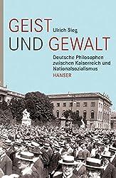 Geist und Gewalt: Deutsche Philosophen zwischen Kaiserreich und Nationalsozialismus