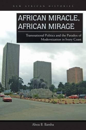 African Miracle, African Mirage: Transnational Politics and the Paradox of Modernization in Ivory Coast (New African Histories) por Abou B. Bamba