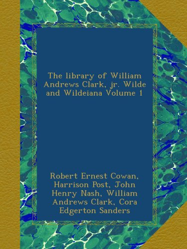 The library of William Andrews Clark, jr. Wilde and Wildeiana Volume 1