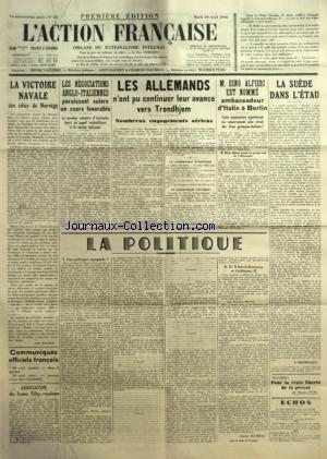 ACTION FRANCAISE (L') [No 121] du 30/04/1940 - LA VICTOIRE NAVALE DES COTES DE NORVEGE PAR LEON DAUDET - COMMUNIQUES OFFICIELS FRANCAIS - ASSOCIATION DES JEUNES FILLES ROYALISTES - LES NEGOCIATIONS ANGLO-ITALIENNES PARAISSENT SUIVRE UN COURS FAVORABLE - LES ALLEMANDS N'ONT PU CONTINUER LEUR AVANCE VERS TRONDHJEM - M. DINO ALFIERI EST NOMME AMBASSADEUR D'ITALIE A BERLIN - LA SUEDE DANS L'ETALU PAR J. DELEBECQUE - POUR LA VRAIE LIBERTE DE LA PRESSE PAR MAURICE PUJO - LA POLITIQUE - UNE POLITIQUE