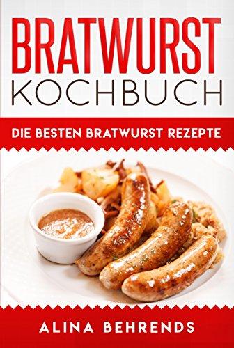 Bratwurst Kochbuch, die besten Bratwurst Rezepte zum Kochen, Grillen und Bratwürste selber machen (Kochen Grillen)