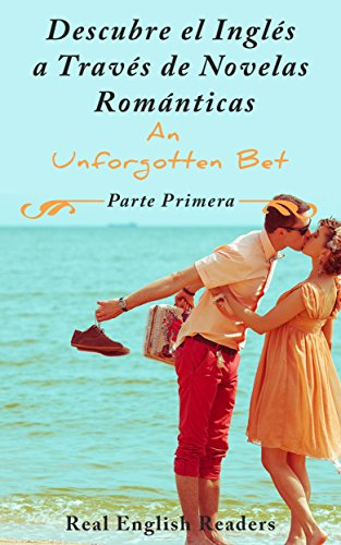 Descubre el Inglés a Través de Novelas Románticas. An Unforgotten Bet Parte Primera. por Real English Readers