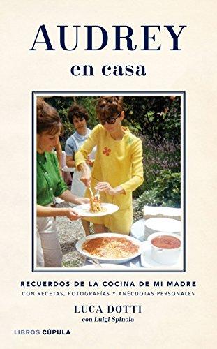Audrey en casa: Recuerdos de la cocina de mi madre, con recetas, fotografías y anécdotas personales (Música y cine) por Luca Dotti