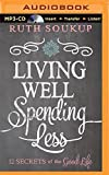Living Well, Spending Less: 12 Secrets of the Good Life by Ruth Soukup (2014-12-09)