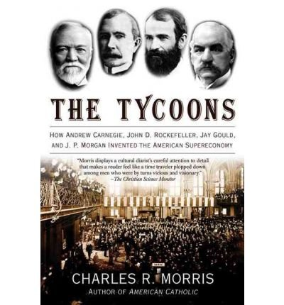 the-tycoons-how-andrew-carnegie-john-d-rockefeller-jay-gould-and-jp-morgan-invented-the-american-sup