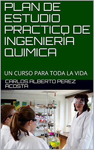 PLAN DE ESTUDIO PRACTICO DE INGENIERÍA QUIMICA: UN CURSO PARA TODA LA VIDA (2) por CARLOS ALBERTO PEREZ ACOSTA