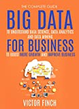 Big Data For Business: Your Comprehensive Guide To Understand Data Science, Data Analytics and Data Mining To Boost More Growth and Improve Business (Data Analytics Book Series 2)