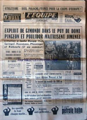 EQUIPE (L') [No 6629] du 22/07/1967 - ATHLETISME / DUEL POLOGNE - FRANCE POUR LA COUPE D'EUROPE - EXPLOIT DE GIMONDI DANS LE PUY DE DOME - PINGEON ET POULIDOR MAITRISENT JIMENEZ - RUEGG - VAN SPRINGEL - HUYSMANS - PFENNINGER ET RABAUTE - ROBINI ET LES TRICOLRES - A DINARD / LUYCE DETRONE MOSCONI - LE XV TRICOLORES PEUT SE REHABILITER - 5 NOUVEAUX / DEHEZ - SUTRA - PLANTEFOL - MALBET ET LASSERRE - MARCKX - JANSSEN ET GIMONDI par Collectif