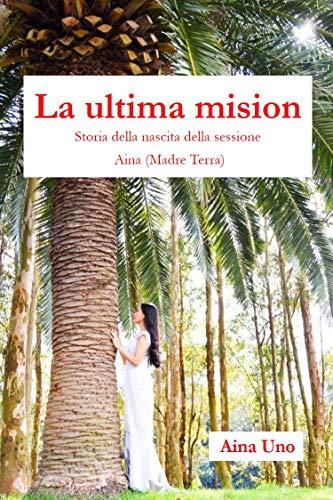 La ultima mision: Historia de nacimiento de la sesión de Aina (madre tierra) (Aina books nº 1) por Aina Unno