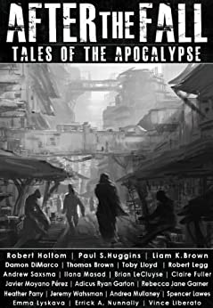 After the Fall: Tales of the Apocalypse: An Apocalyptic / Post-apocalyptic / Dystopian Short Story Anthology (Apocalypse / Dystopia Anthology Book 1) by [Holtom, Robert, Brown, Thomas, Saxsma, Andrew, Huggins, Paul S., DiMarco, Damon, Perez, Javier Moyano, Nunnally, Errick A., Brown, Liam K., Mullaney, Andrea, Fuller, Claire]