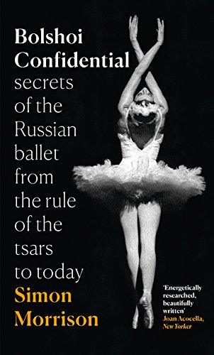 Bolshoi Confidential: Secrets of the Russian Ballet from the Rule of the Tsars to Today por Simon Morrison