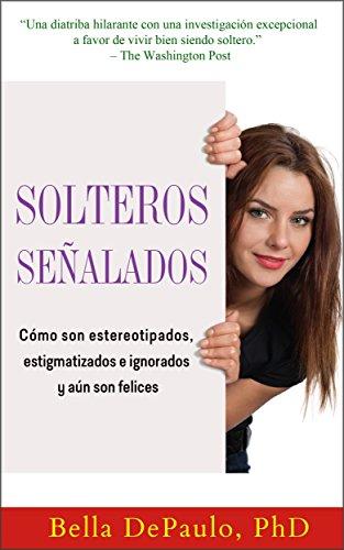 Solteros señalados: cómo son estereotipados, estigmatizados e ignorados y aún son felices por Bella DePaulo