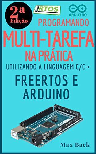 Programando Multitarefa na prática: Utilizando a linguagem C/C++, freeRTOS e Arduino (Segunda Edição) (Portuguese Edition) por Max Back