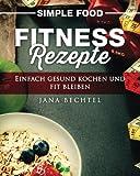 Simple Food - Fitness Rezepte: Einfach gesund kochen und fit bleiben