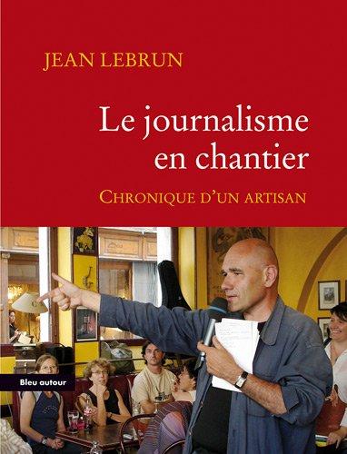 Le journalisme en chantier : Chronique d'un artisan