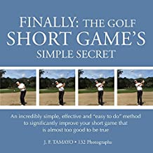 "FINALLY: THE GOLF SHORT GAME'S SIMPLE SECRET: An incredibly simple, effective and ""easy to do"" method to significantly improve your short game that is almost too good to be true (English Edition)"