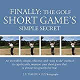"""FINALLY: THE GOLF SHORT GAME'S SIMPLE SECRET: An incredibly simple, effective and """"easy to do"""" method to significantly improve your short game that is almost too good to be true"""